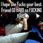 I hope she fucks your best friend SO HARD so FUCKING HARD.