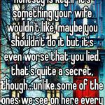 with something like that, honesty is key.if it's something your wife wouldn't like, maybe you shouldn't do it but it's even worse that you lied. that's quite a secret, though...unlike some of the ones we see on here every day.