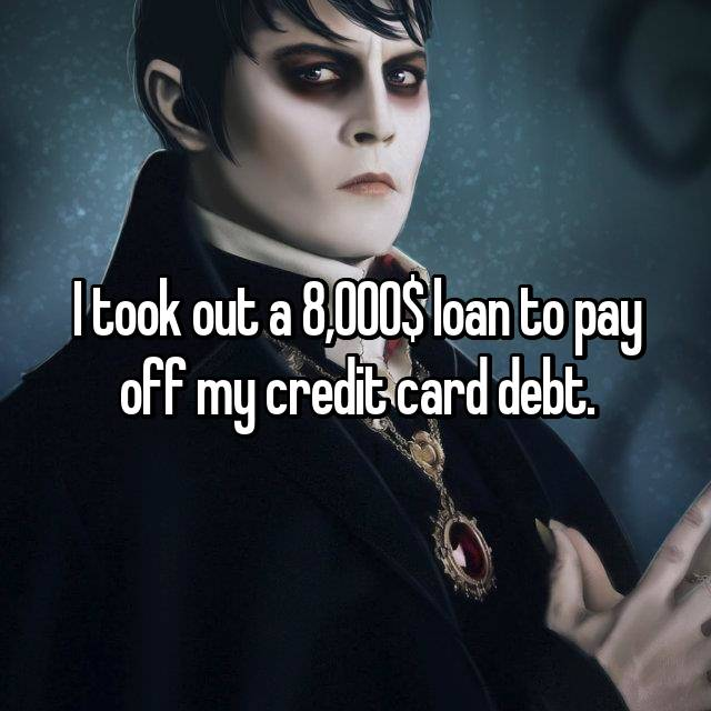 I took out a 8,000$ loan to pay off my credit card debt.