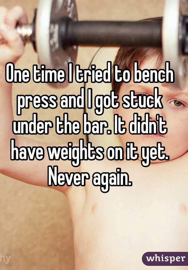 One time I tried to bench press and I got stuck under the bar. It didn