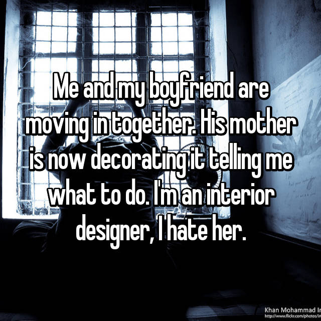 Me and my boyfriend are moving in together. His mother is now decorating it telling me what to do. I'm an interior designer, I hate her.