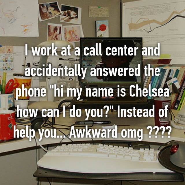 "I work at a call center and accidentally answered the phone ""hi my name is Chelsea how can I do you?"" Instead of help you... Awkward omg "