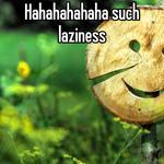 Hahahahahaha such laziness