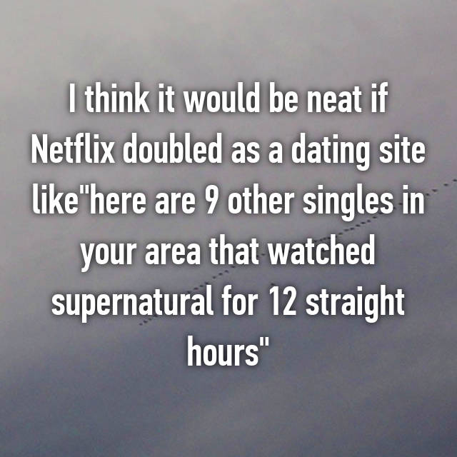 "I think it would be neat if Netflix doubled as a dating site like""here are 9 other singles in your area that watched supernatural for 12 straight hours"""