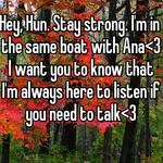 Hey, Hun. Stay strong. I'm in the same boat with Ana<3 I want you to know that I'm always here to listen if you need to talk<3