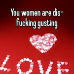 You women are dis-fucking gusting