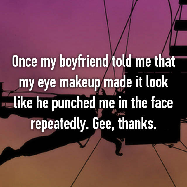 Once my boyfriend told me that my eye makeup made it look like he punched me in the face repeatedly. Gee, thanks.