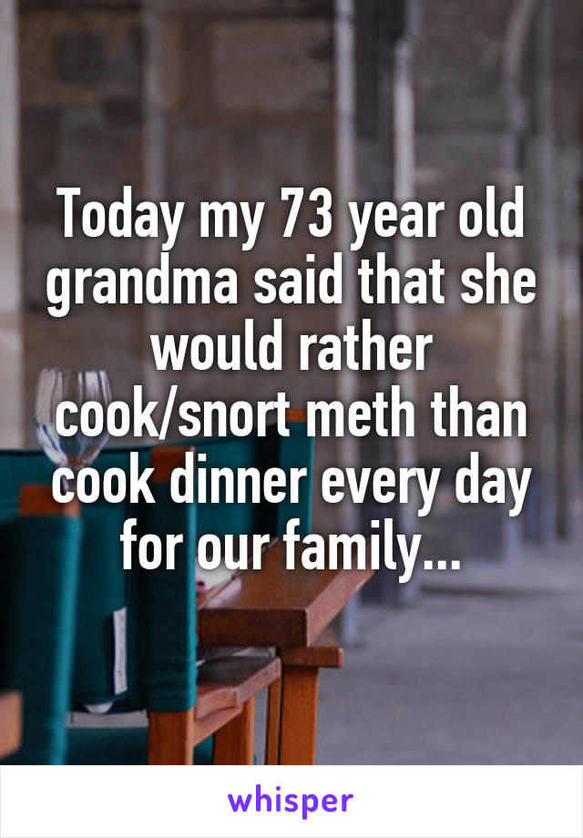 Today my 73 year old grandma said that she would rather cook/snort meth than cook dinner every day for our family...