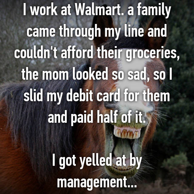 I work at Walmart. a family came through my line and couldn't afford their groceries, the mom looked so sad, so I slid my debit card for them and paid half of it.  I got yelled at by management...