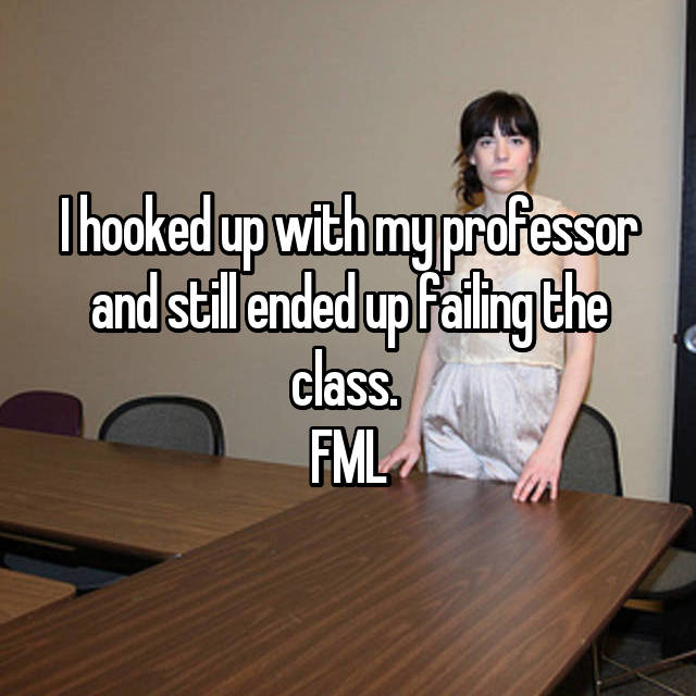 I hooked up with my professor and still ended up failing the class.  FML