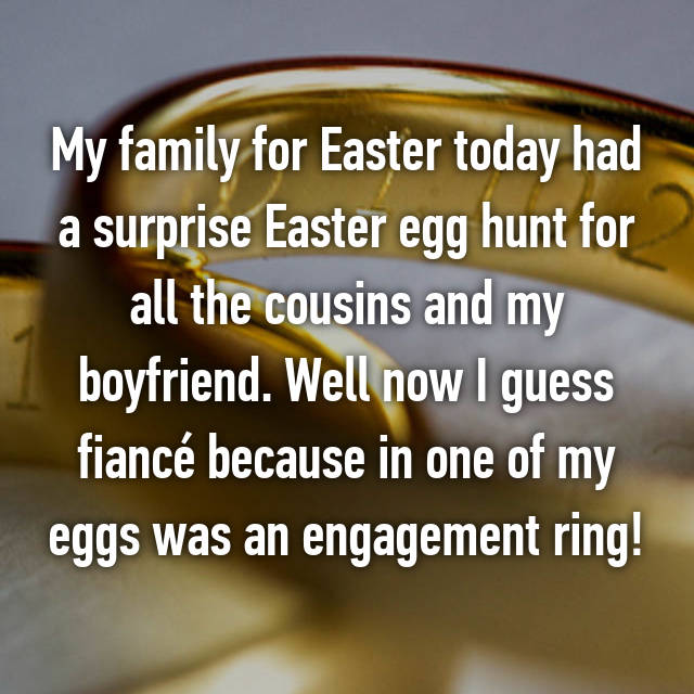 My family for Easter today had a surprise Easter egg hunt for all the cousins and my boyfriend. Well now I guess fiancé because in one of my eggs was an engagement ring!