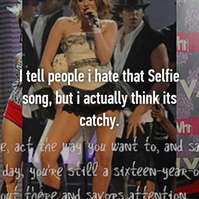 I tell people i hate that Selfie song, but i actually think its catchy.