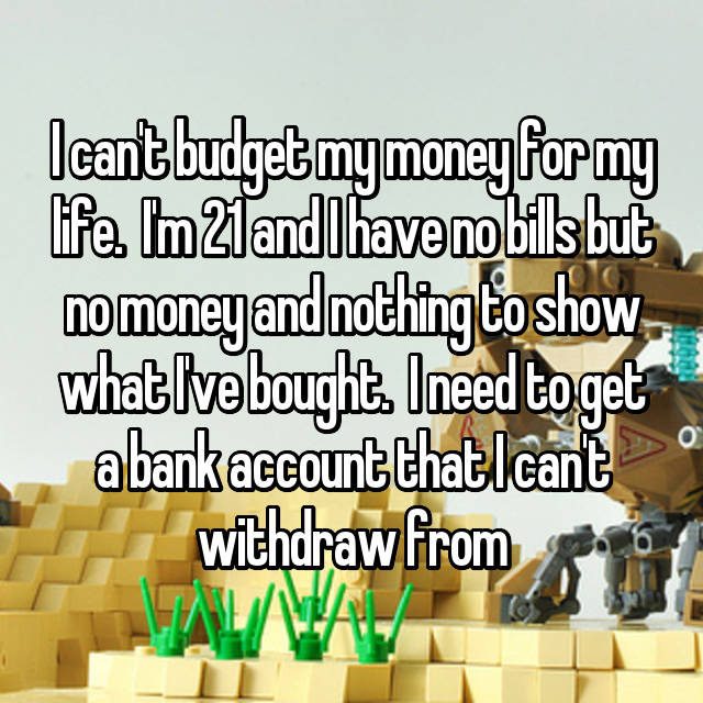 I can't budget my money for my life.  I'm 21 and I have no bills but no money and nothing to show what I've bought.  I need to get a bank account that I can't withdraw from