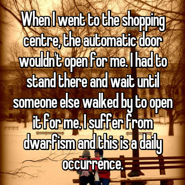 When I went to the shopping centre, the automatic door wouldn't open for me. I had to stand there and wait until someone else walked by to open it for me. I suffer from dwarfism and this is a daily occurrence.