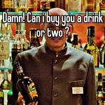 Damn! Can i buy you a drink or two ?