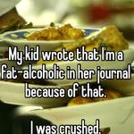 My kid wrote that I'm a fat-alcoholic in her journal because of that.  I was crushed.