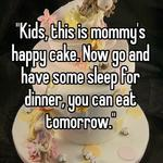 """""""Kids, this is mommy's happy cake. Now go and have some sleep for dinner, you can eat tomorrow."""""""