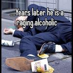 ....Years later he is a raging alcoholic