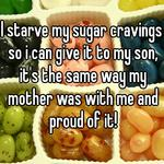 I starve my sugar cravings so i can give it to my son, it's the same way my mother was with me and proud of it!