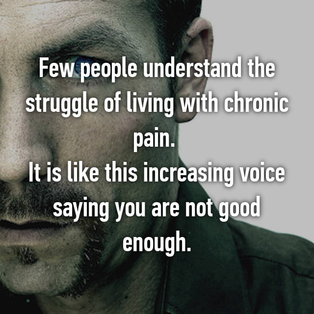 Few people understand the struggle of living with chronic pain.  It is like this increasing voice saying you are not good enough.