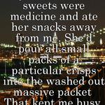 xD Haha  My mum told me sweets were medicine and ate her snacks away from me. She'd pour all small packs of a particular crisps into the washed out massive packet  That kept me busy & entertained
