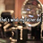 that's what my father did.