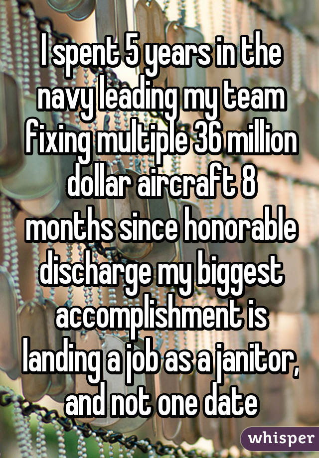I spent 5 years in the navy leading my team fixing multiple 36 million dollar aircraft 8 months since honorable discharge my biggest accomplishment is landing a job as a janitor, and not one date