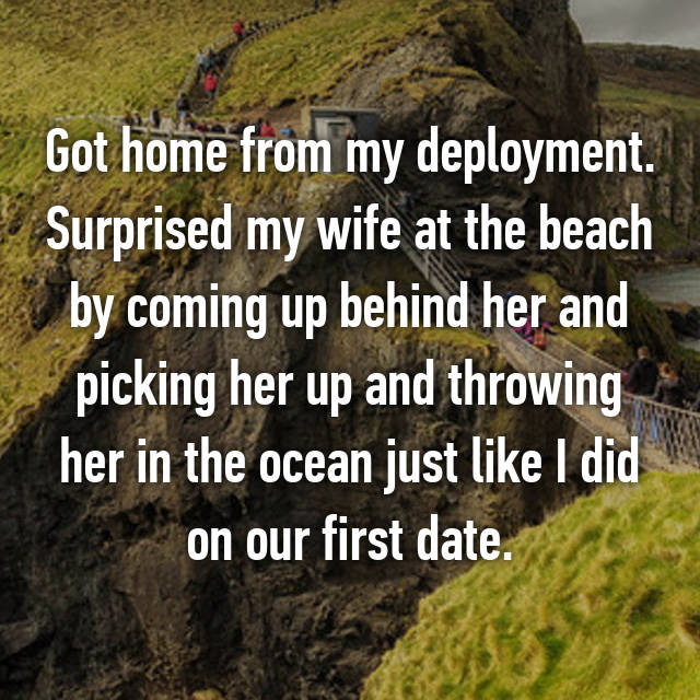 Got home from my deployment. Surprised my wife at the beach by coming up behind her and picking her up and throwing her in the ocean just like I did on our first date.