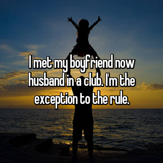 I met my boyfriend now husband in a club. I'm the exception to the rule.