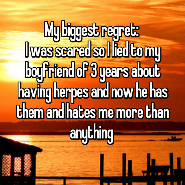 My biggest regret:  I was scared so I lied to my boyfriend of 3 years about having herpes and now he has them and hates me more than anything