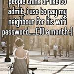 This is more comon than people think or like to admit, i use to pay my neighbour for his wifi password.....£10 a month :)