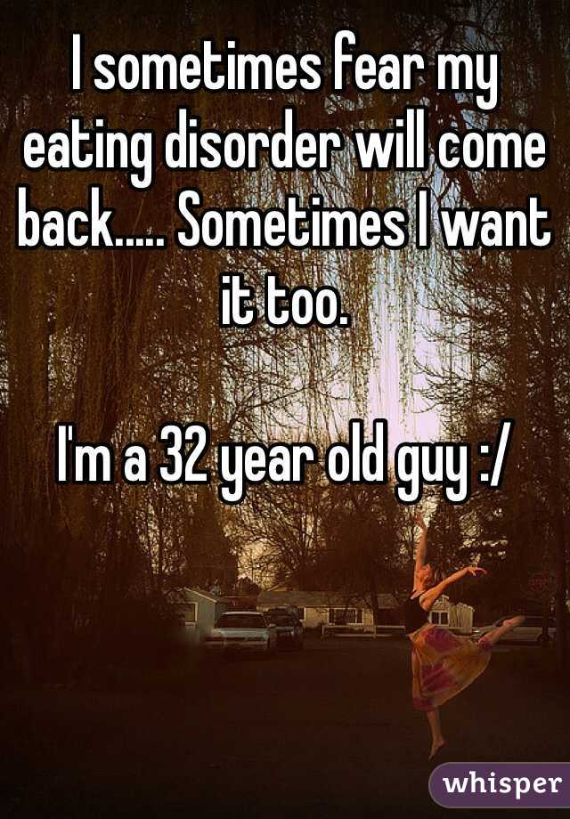 I sometimes fear my eating disorder will come back..... Sometimes I want it too.  I'm a 32 year old guy :/