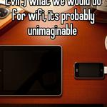Evil :) what we would do for wifi, its probably unimaginable
