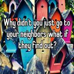 Why didn't you just go to your neighbors what if they find out?