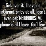 Get over it. I have no internet or tv at all. I don't even get NEIGHBORS. My phone is all I have. You'll live.