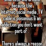Actually you're the smartest one around because the Internet,social media ,TV cable is poisonous & an addiction you don't want part of .   There's always a reason everyone for situation