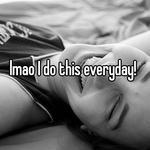 lmao I do this everyday!