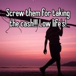 Screw them for taking the cash!!! Low life's!
