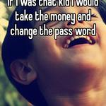If i was that kid i would take the money and change the pass word
