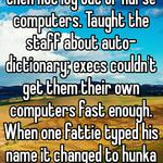 Doctors used to login daily then not log out of nurse computers. Taught the staff about auto-dictionary; execs couldn't get them their own computers fast enough. When one fattie typed his name it changed to hunka burnin love.