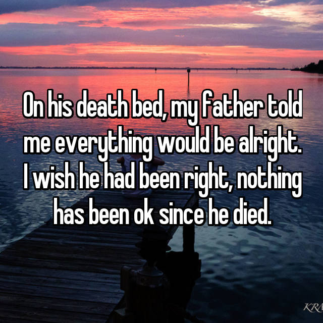 On his death bed, my father told me everything would be alright. I wish he had been right, nothing has been ok since he died.