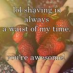 lol shaving is always  a waist of my time.    you're awesome!
