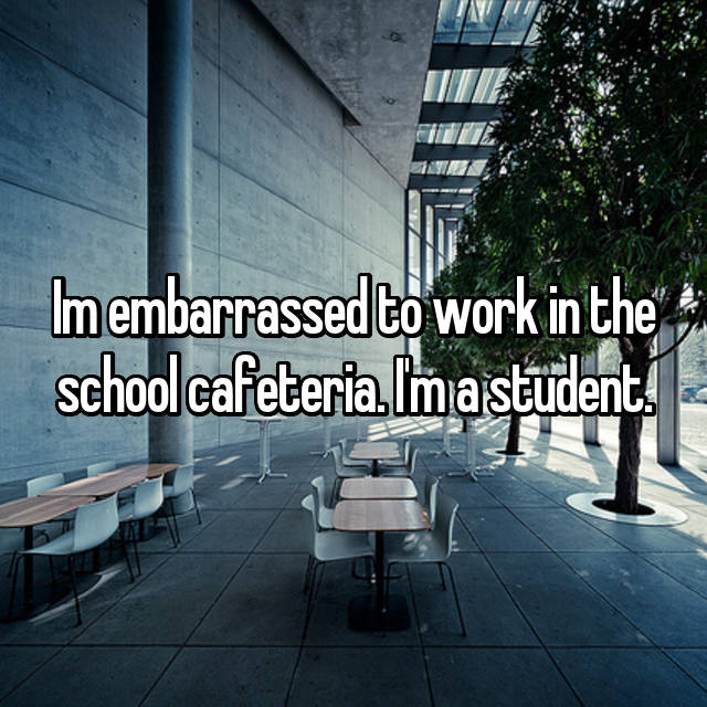 Im embarrassed to work in the school cafeteria. I'm a student.