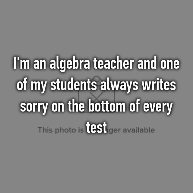 I'm an algebra teacher and one of my students always writes sorry on the bottom of every test