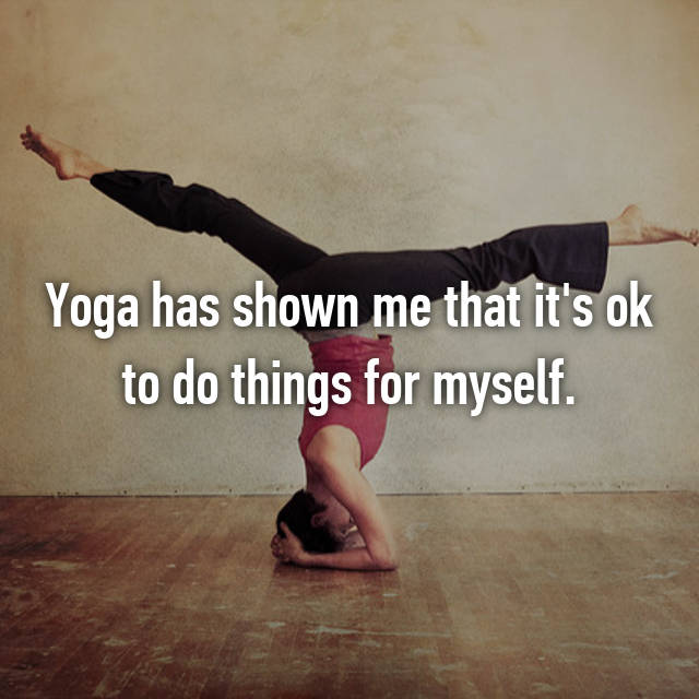 Yoga has shown me that it's ok to do things for myself.
