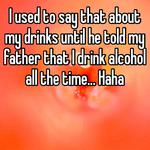 I used to say that about my drinks until he told my father that I drink alcohol all the time... Haha