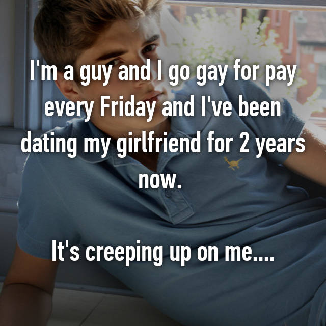 I'm a guy and I go gay for pay every Friday and I've been dating my girlfriend for 2 years now.   It's creeping up on me....
