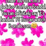 """Lmao! You rock. I'm a gladiator too! Love Scandal. You can definitely say """"it's handled."""" PS You can watch it on abc.com😃"""
