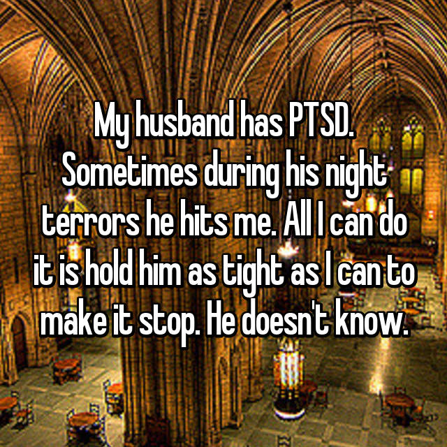 My husband has PTSD. Sometimes during his night terrors he hits me. All I can do it is hold him as tight as I can to make it stop. He doesn't know.