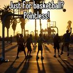 Just for basketball?Pointless!
